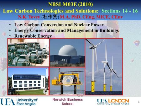 Norwich Business School 1 NBSLM03E (2010) Low Carbon Technologies and Solutions: Sections 14 - 16 N.K. Tovey ( 杜伟贤 ) M.A, PhD, CEng, MICE, CEnv Low Carbon.