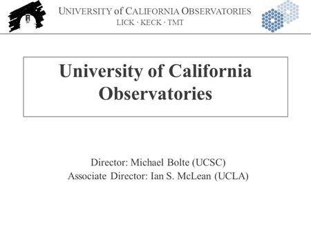 U NIVERSITY of C ALIFORNIA O BSERVATORIES LICK · KECK · TMT University of California Observatories Director: Michael Bolte (UCSC) Associate Director: Ian.