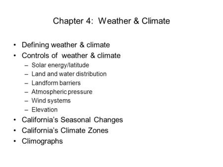 Chapter 4: Weather & Climate Defining weather & climate Controls of weather & climate –Solar energy/latitude –Land and water distribution –Landform barriers.