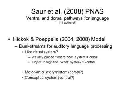 Saur et al. (2008) PNAS Ventral and dorsal pathways for language (14 authors!) Hickok & Poeppel's (2004, 2008) Model –Dual-streams for auditory language.