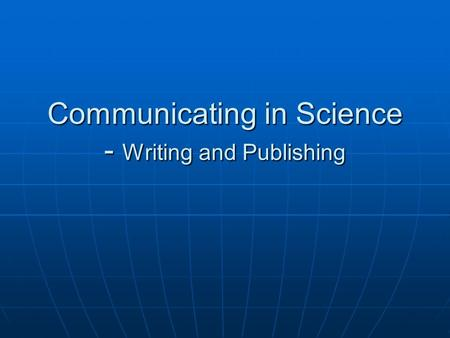 Communicating in Science - Writing and Publishing.