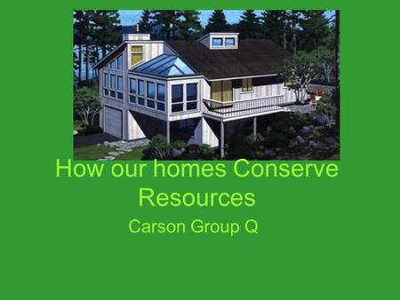How our homes Conserve Resources Carson Group Q.