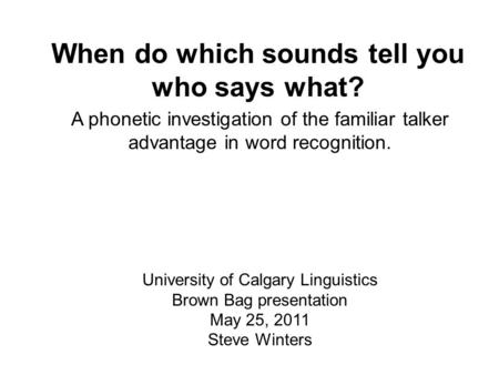 When do which sounds tell you who says what? A phonetic investigation of the familiar talker advantage in <strong>word</strong> recognition. University of Calgary Linguistics.