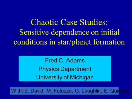 Chaotic Case Studies: Sensitive dependence on initial conditions in star/planet formation Fred C. Adams Physics Department University of Michigan With: