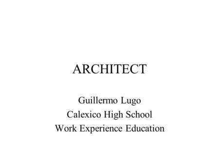 ARCHITECT Guillermo Lugo Calexico High School Work Experience Education.