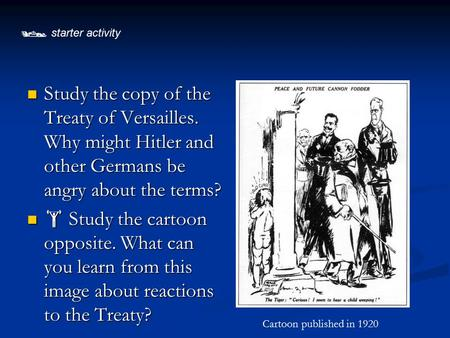  starter activity Study the copy of the Treaty of Versailles. Why might Hitler and other Germans be angry about the terms?  Study the cartoon opposite.
