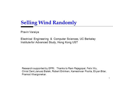 1 Pravin Varaiya Electrical Engineering & Computer Sciences, UC Berkeley Institute for Advanced Study, Hong Kong UST Selling Wind Randomly Research supported.