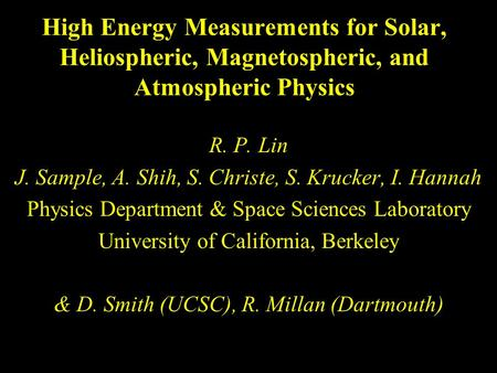 High Energy Measurements for Solar, Heliospheric, Magnetospheric, and Atmospheric Physics R. P. Lin J. Sample, A. Shih, S. Christe, S. Krucker, I. Hannah.