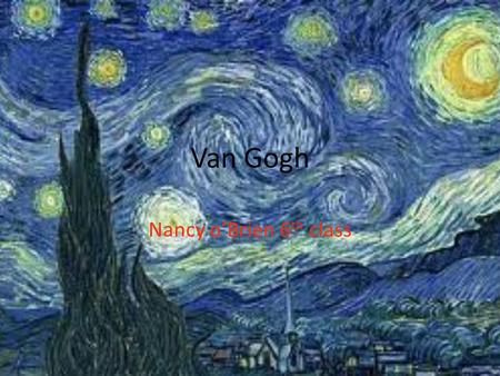Van Gogh Nancy o'Brien 6 th class. About Van Gogh Vincent William Van Gogh was a Dutch post impressionist painter whose work,notable for its rough beauty,emotional.