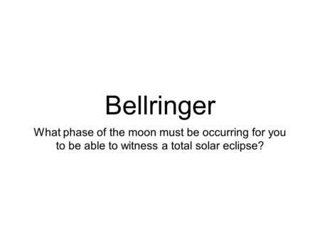Bellringer What phase of the moon must be occurring for you to be able to witness a total solar eclipse?