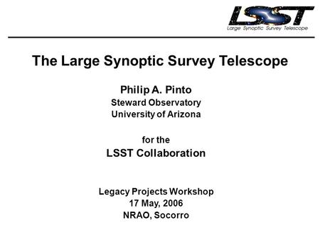 The Large Synoptic Survey Telescope Philip A. Pinto Steward Observatory University of Arizona for the LSST Collaboration Legacy Projects Workshop 17 May,