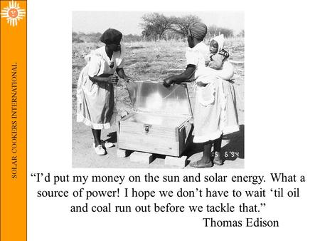 "SOLAR COOKERS INTERNATIONAL ""I'd put my money on the sun and solar energy. What a source of power! I hope we don't have to wait 'til oil and coal run out."