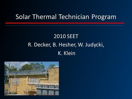 Solar Thermal Technician Program 2010 SEET R. Decker, B. Hesher, W. Judycki, K. Klein.