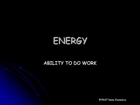 ENERGY ABILITY TO DO WORK © PDST Home Economics. Energy Energy is the ability to do a task Energy is the ability to do a task The food we eat gives the.