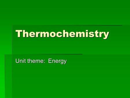 Thermochemistry Unit theme: Energy. Thermochemistry Heat capacity Endothermic and exothermic reactions Specific heat calorimetry Units of heat calorie.