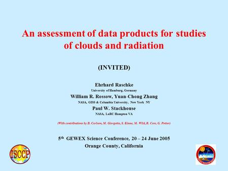 An assessment of data products for studies of clouds and radiation (INVITED) Ehrhard Raschke University of Hamburg, Germany William R. Rossow, Yuan-Chong.