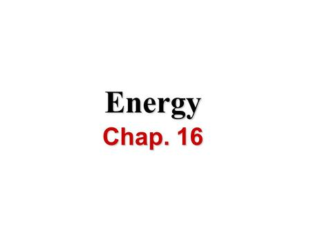 Energy Chap. 16. I.Definitions A. Energy Energy is the ability to do work or produce heat I.Definitions.