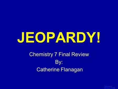 Template by Bill Arcuri, WCSD Click Once to Begin JEOPARDY! Chemistry 7 Final Review By: Catherine Flanagan.