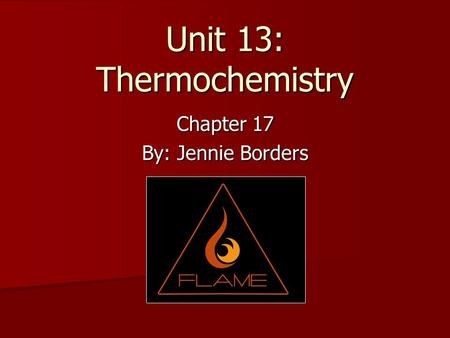 Unit 13: Thermochemistry Chapter 17 By: Jennie Borders.