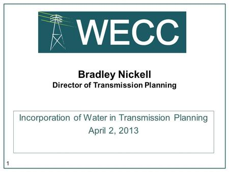 1 Bradley Nickell Director of Transmission Planning Incorporation of Water in Transmission Planning April 2, 2013.