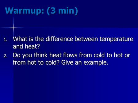 Warmup: (3 min) 1. What is the difference between temperature and heat? 2. Do you think heat flows from cold to hot or from hot to cold? Give an example.