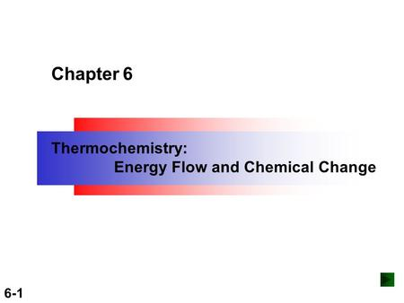 Copyright ©The McGraw-Hill Companies, Inc. Permission required for reproduction or display. 6-1 Chapter 6 Thermochemistry: Energy Flow and Chemical Change.