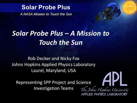Solar Probe Plus A NASA Mission to Touch the Sun Solar Probe Plus – A Mission to Touch the Sun Rob Decker and Nicky Fox Johns Hopkins Applied Physics Laboratory.