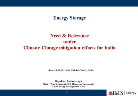Energy Storage Need & Relevance under Climate Change mitigation efforts for India 1 1 Rajsekhar Budhavarapu (Head – Wind Business & CTO- Renewable Investments)