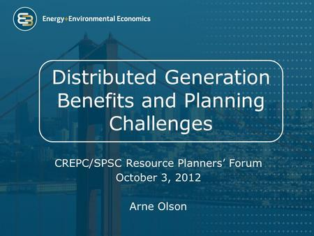 Distributed Generation Benefits and Planning Challenges CREPC/SPSC Resource Planners' Forum October 3, 2012 Arne Olson.