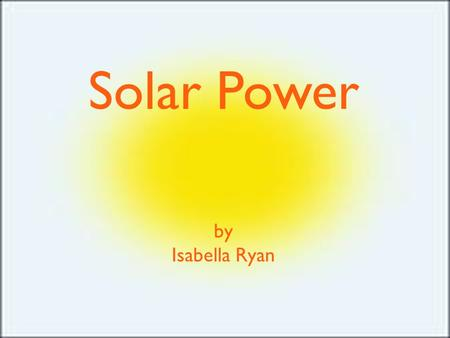 Solar Power by Isabella Ryan. Solar Power converts sunlight in to electricity. Solar Power is the Earth's most easily available energy and it is the fastest.