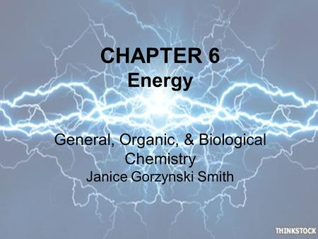 CHAPTER 6 Energy General, Organic, & Biological Chemistry Janice Gorzynski Smith.