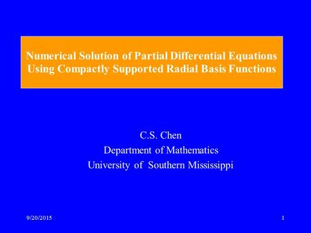 9/20/20151 Numerical Solution of Partial Differential Equations Using Compactly Supported Radial Basis Functions C.S. Chen Department of Mathematics University.