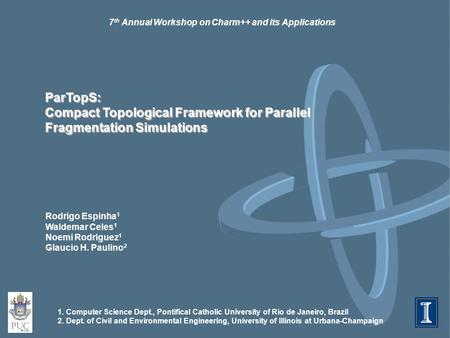 7 th Annual Workshop on Charm++ and its Applications ParTopS: Compact Topological Framework for Parallel Fragmentation Simulations Rodrigo Espinha 1 Waldemar.