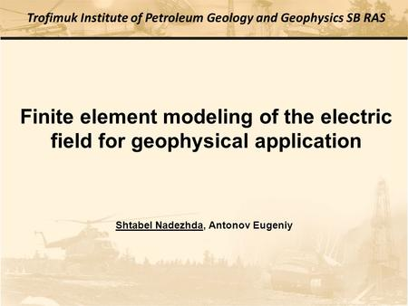 Finite element modeling of the electric field for geophysical application Trofimuk Institute of Petroleum Geology and Geophysics SB RAS Shtabel Nadezhda,