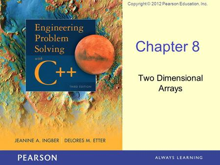Copyright © 2012 Pearson Education, Inc. Chapter 8 Two Dimensional Arrays.