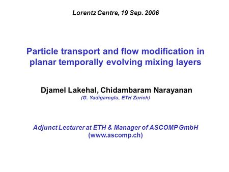 Lorentz Centre, 19 Sep. 2006 Particle transport and flow modification in planar temporally evolving mixing layers Djamel Lakehal, Chidambaram Narayanan.