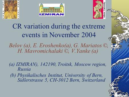 CR variation during the extreme events in November 2004 Belov (a), E. Eroshenko(a), G. Mariatos ©, H. Mavromichalaki ©, V.Yanke (a) (a) IZMIRAN), 142190,