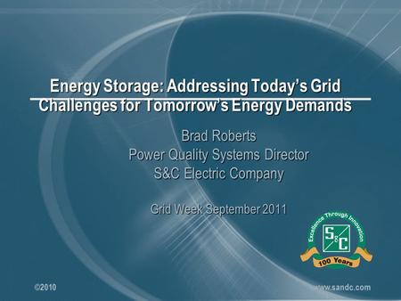 ©2010 www.sandc.com Energy Storage: Addressing Today's Grid Challenges for Tomorrow's Energy Demands Brad Roberts Power Quality Systems Director S&C Electric.