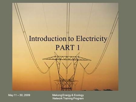 May 11 – 30, 2009Mekong Energy & Ecology Network Training Program Introduction to Electricity PART 1.