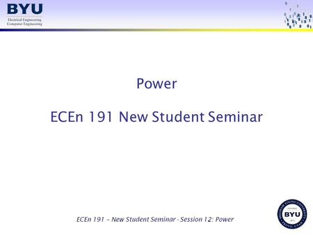 ECEn 191 – New Student Seminar - Session 12: Power Power ECEn 191 New Student Seminar.