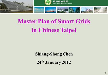 1 Master Plan of Smart Grids in Chinese Taipei 24 th January 2012 Shiang-Shong Chen.