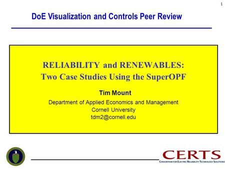RELIABILITY and RENEWABLES: Two Case Studies Using the SuperOPF Tim Mount Department of Applied Economics and Management Cornell University