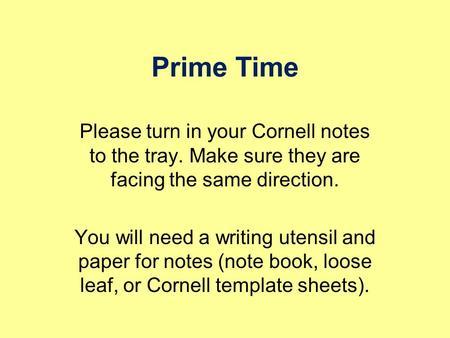 Prime Time Please turn in your Cornell notes to the tray. Make sure they are facing the same direction. You will need a writing utensil and paper for.