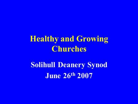 Healthy and Growing Churches Solihull Deanery Synod June 26 th 2007.