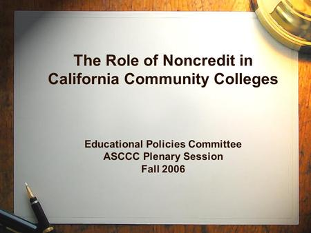 The Role of Noncredit in California Community Colleges Educational Policies Committee ASCCC Plenary Session Fall 2006.