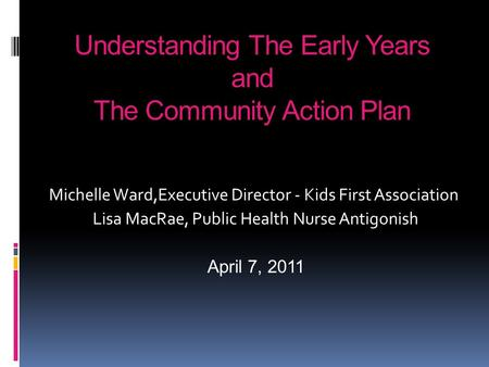 Understanding The Early Years and The Community Action Plan Michelle Ward,Executive Director - Kids First Association Lisa MacRae, Public Health Nurse.