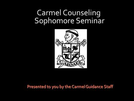 Carmel Counseling Sophomore Seminar Presented to you by the Carmel Guidance Staff.