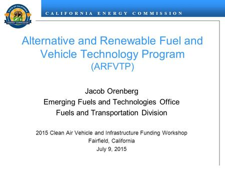 C A L I F O R N I A E N E R G Y C O M M I S S I O N Alternative and Renewable Fuel and Vehicle Technology Program (ARFVTP) Jacob Orenberg Emerging Fuels.