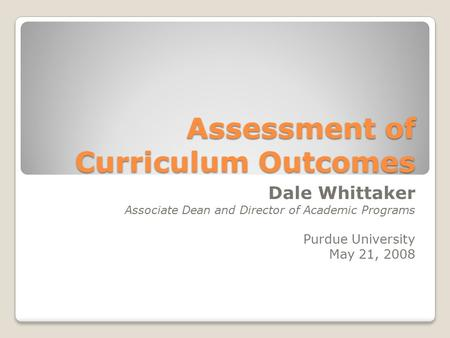 Assessment of Curriculum Outcomes Dale Whittaker Associate Dean and Director of Academic Programs Purdue University May 21, 2008.