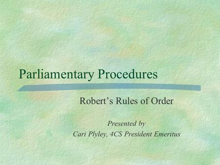 Parliamentary Procedures Robert's Rules of Order Presented by Cari Plyley, 4CS President Emeritus.
